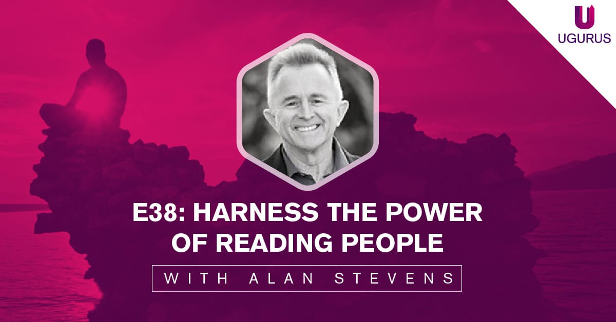 E38: Harness the Power of Reading People with Alan Stevens - UGURUS